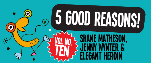 5 Good Reasons to see Shane Matheson, Jenny Wynter & Elegant Heroin