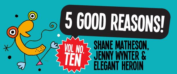 5 Good Reasons to see Shane Matheson, Jenny Wynter & Elegant Heroin