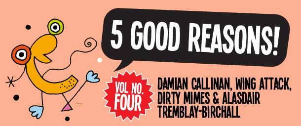 Five Good Reasons to see: Damian Callinan, Wing Attack, Dirty Mimes, and ALASDAIR TREMBLAY-BIRCHALL
