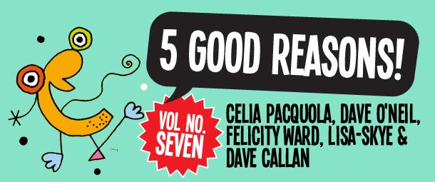 5 Good Reasons to see Celia Pacquola, Dave O'Neil, Felicity Ward, Lisa-Skye and Dave Callan