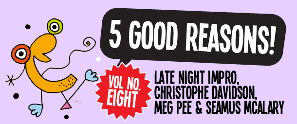 5 Good Reasons to see Late Night Impro, Christophe Davidson, Meg Pee & Seamus McAlary